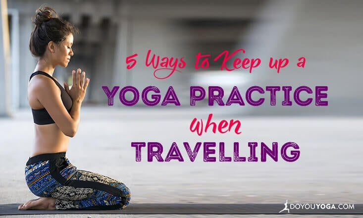 5 Ways to Keep Up a Yoga Practice When Travelling