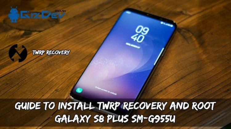 Guide To Install TWRP Recovery And Root Galaxy S8 Plus SM-G955U