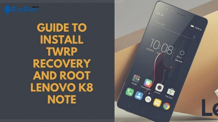 Guide To Install TWRP Recovery And Root Lenovo K8 Note