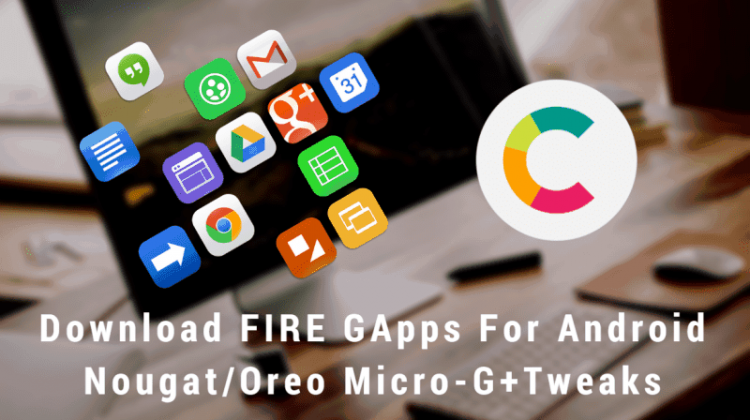 FIRE GApps For Android NougatOreo Micro-G+Tweaks