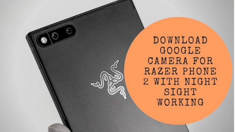 Download Google Camera For Razer Phone 2 With Night Sight Working