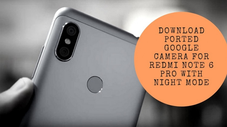 Download Ported Google Camera For Redmi Note 6 Pro With Night Mode