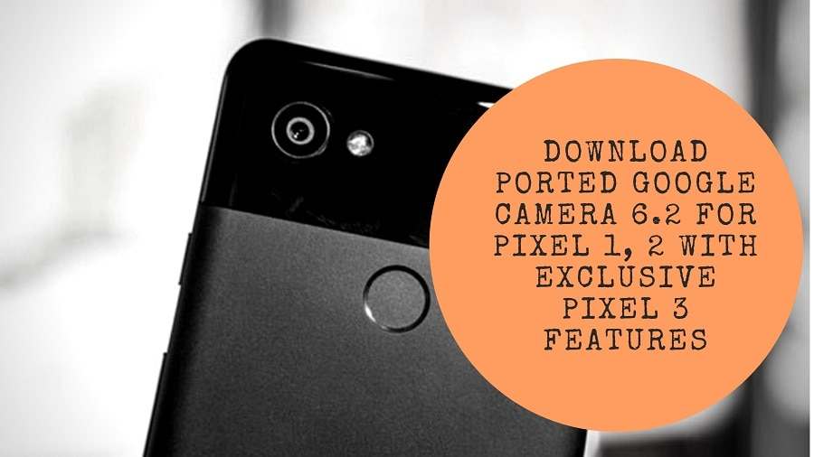 Download Ported Google Camera 6.2 For Pixel 1, 2 With Exclusive Pixel 3 Features
