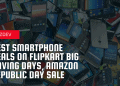 Best Smartphone Deals On Flipkart Big Saving Days, Amazon Republic day Sale