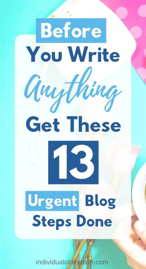 Before you write anything. Get these 13 urgent blog steps done