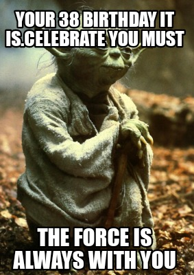 Meme Creator Funny Your 38 Birthday It Is Celebrate You Must The Force Is Always With You Meme Generator At Memecreator Org