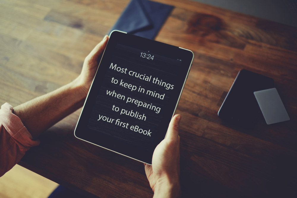 Most crucial things to keep in mind when preparing to publish your first eBook