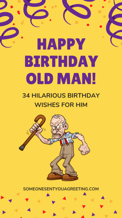 Happy Birthday Old Man 34 Hilarious Birthday Wishes For Him Someone Sent You A Greeting