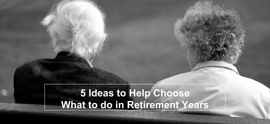 5 Ideas to Help Choose What to do in Retirement Years