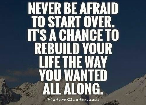 Never be afraid to start over, it's a chance to rebuild your life the way you wanted all along.